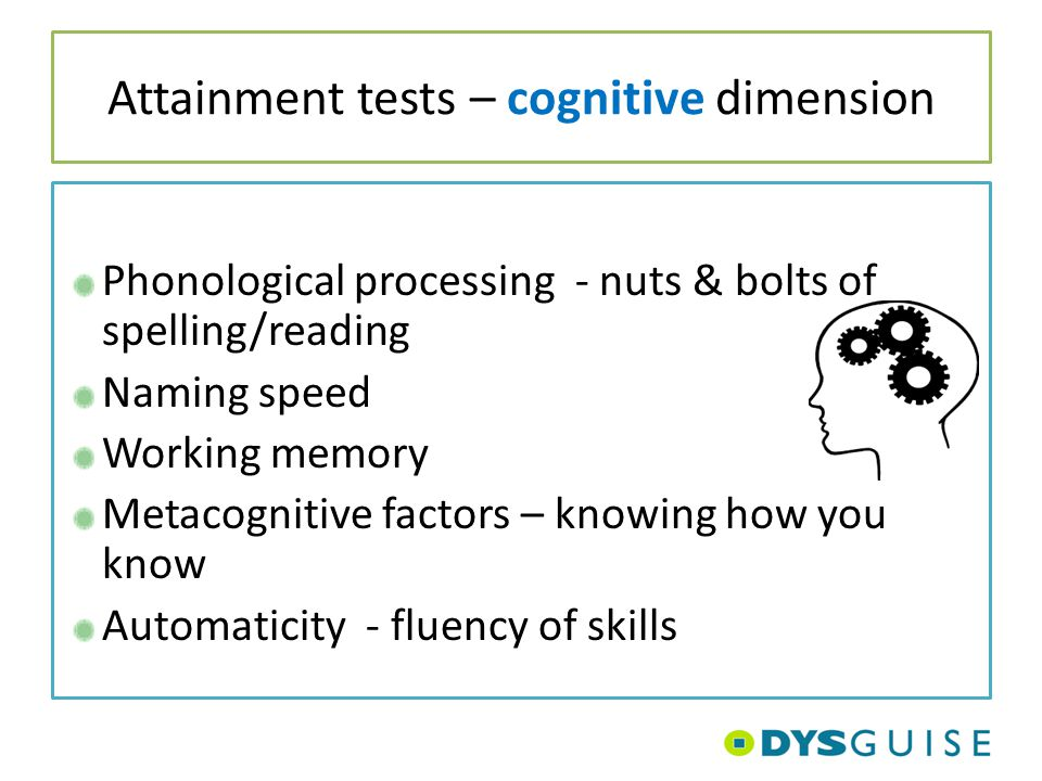 Attainment tests – cognitive dimension Phonological processing - nuts & bolts of spelling/reading Naming speed Working memory Metacognitive factors –