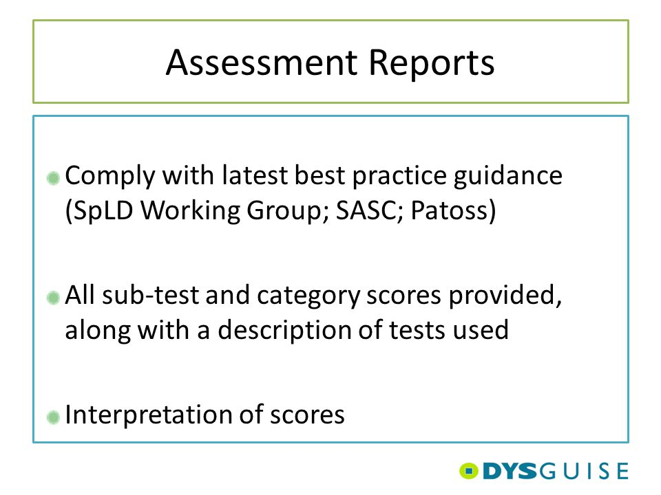 Assessment Reports Comply with latest best practice guidance (SpLD Working Group; SASC; Patoss) All sub-test and category scores provided, along with