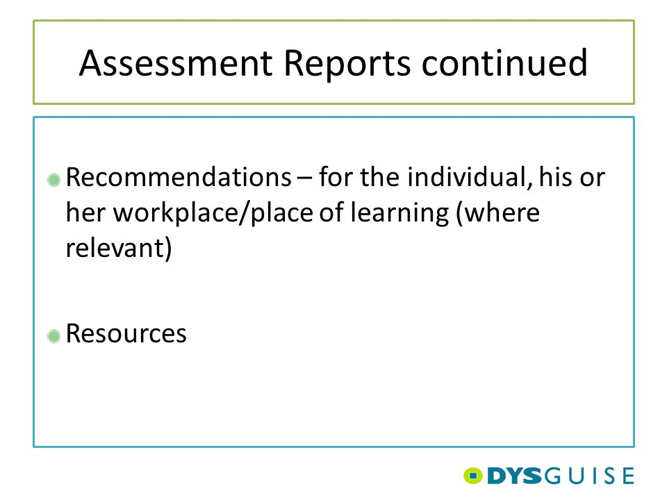 Assessment Reports continued Recommendations – for the individual, his or her workplace/place of learning (where relevant) Resources