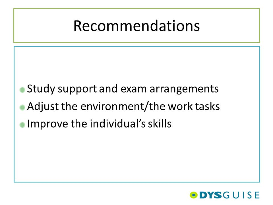 Recommendations Study support and exam arrangements Adjust the environment/the work tasks Improve the individual's skills