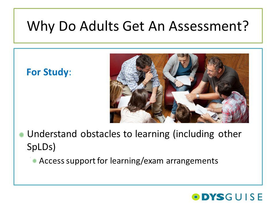 Why Do Adults Get An Assessment? For Study: Understand obstacles to learning (including other SpLDs) Access support for learning/exam arrangements
