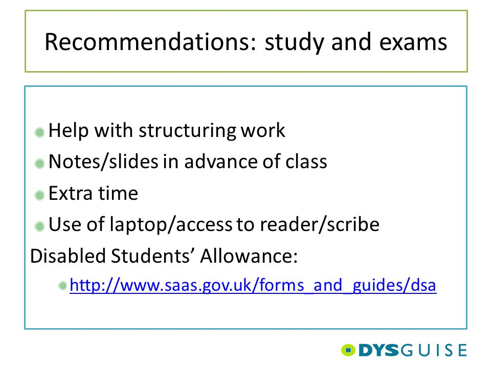 Recommendations: study and exams Help with structuring work Notes/slides in advance of class Extra time Use of laptop/access to reader/scribe Disabled