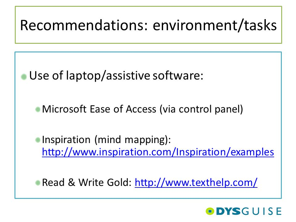 Recommendations: environment/tasks Use of laptop/assistive software: Microsoft Ease of Access (via control panel) Inspiration (mind mapping): http://w