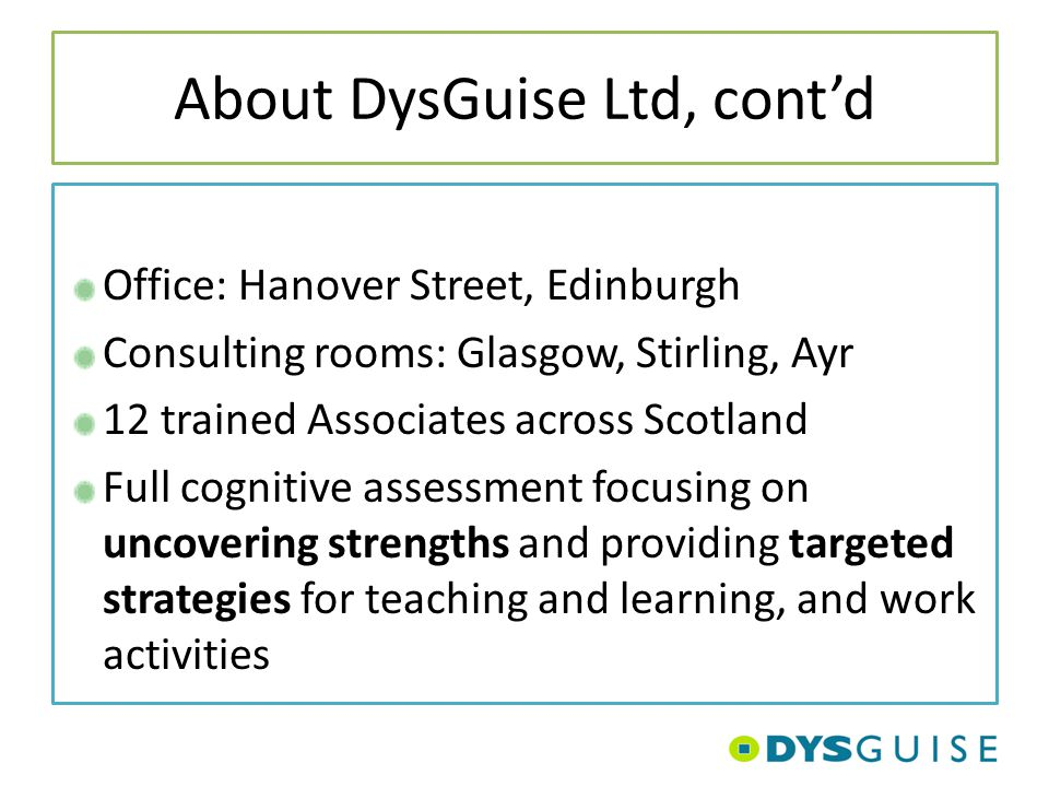 About DysGuise Ltd, cont'd Office: Hanover Street, Edinburgh Consulting rooms: Glasgow, Stirling, Ayr 12 trained Associates across Scotland Full cogni