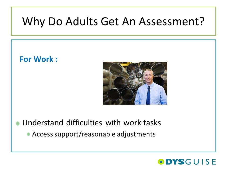 Why Do Adults Get An Assessment? For Work : Understand difficulties with work tasks Access support/reasonable adjustments