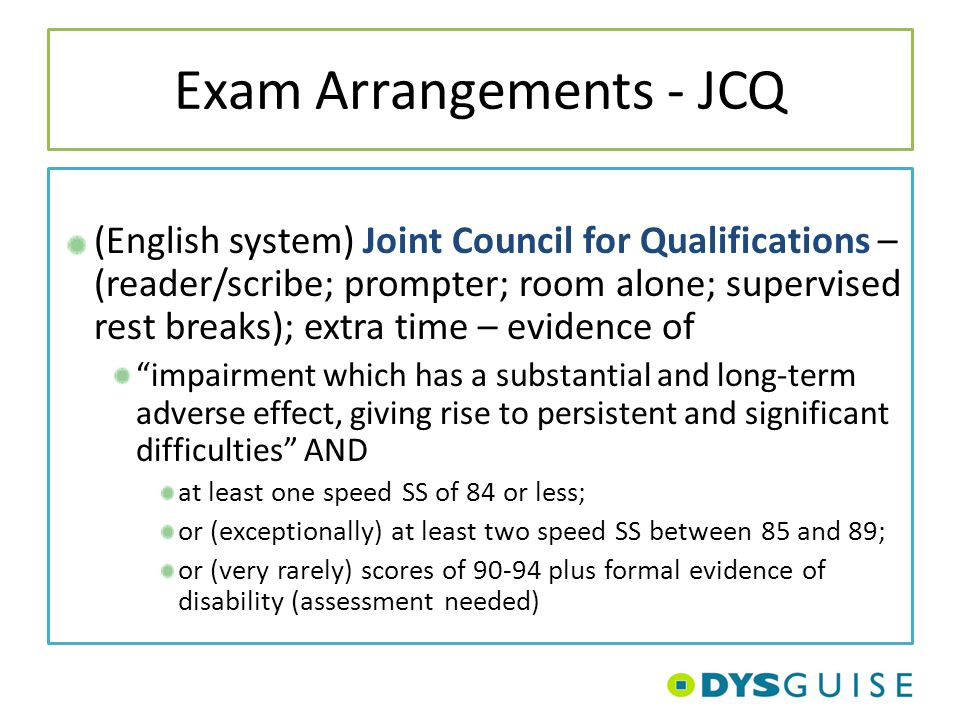 Exam Arrangements - JCQ (English system) Joint Council for Qualifications – (reader/scribe; prompter; room alone; supervised rest breaks); extra time