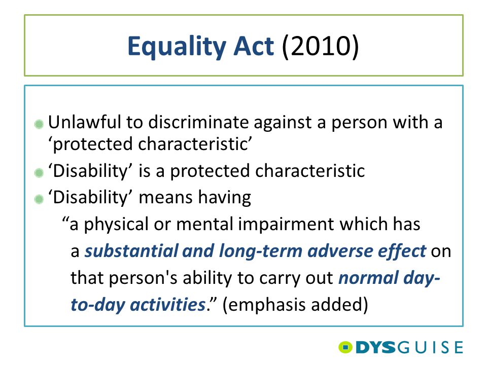 Equality Act (2010) Unlawful to discriminate against a person with a 'protected characteristic' 'Disability' is a protected characteristic 'Disability