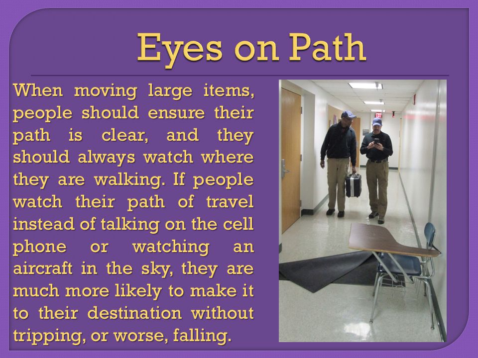 When moving large items, people should ensure their path is clear, and they should always watch where they are walking.