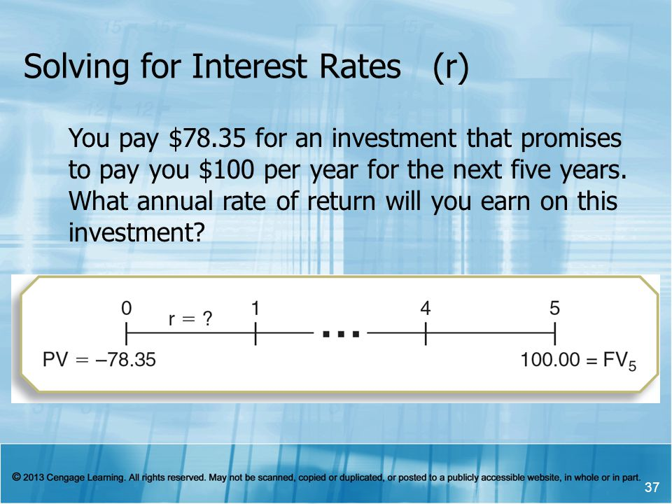 Solving for Interest Rates (r) 37 You pay $78.35 for an investment that promises to pay you $100 per year for the next five years.