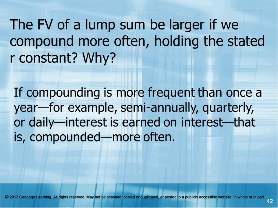 The FV of a lump sum be larger if we compound more often, holding the stated r constant.