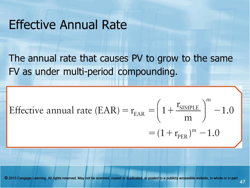Effective Annual Rate 47 The annual rate that causes PV to grow to the same FV as under multi-period compounding.