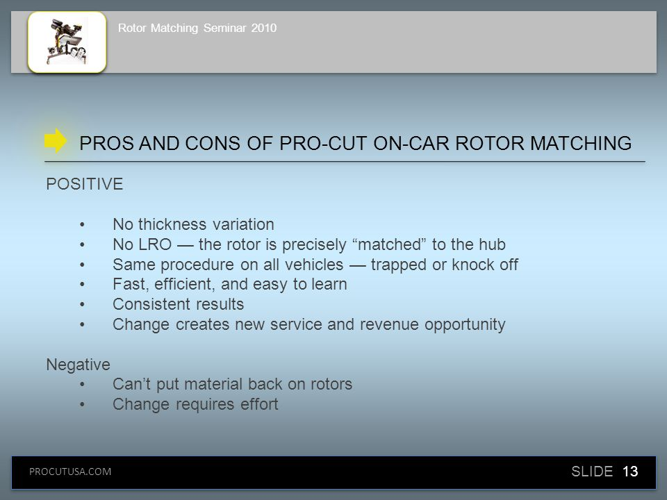 SLIDE 13 PROCUTUSA.COM Rotor Matching Seminar 2010 POSITIVE No thickness variation No LRO — the rotor is precisely matched to the hub Same procedure on all vehicles — trapped or knock off Fast, efficient, and easy to learn Consistent results Change creates new service and revenue opportunity Negative Can't put material back on rotors Change requires effort PROS AND CONS OF PRO-CUT ON-CAR ROTOR MATCHING
