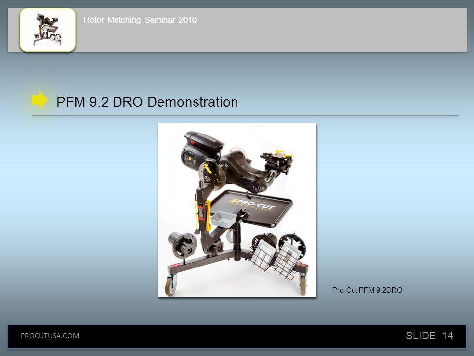 SLIDE 14 PROCUTUSA.COM Rotor Matching Seminar 2010 PFM 9.2 DRO Demonstration Pro-Cut PFM 9.2DRO