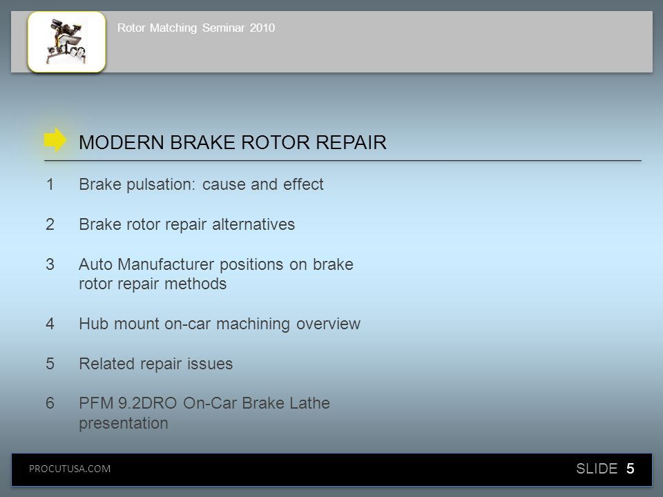 SLIDE 16 PROCUTUSA.COM Rotor Matching Seminar 2010 CHRYSLER Replace — OK only if it can't be machined Shims: NO Bench: NO On-Car: REQUIRED (Warranty Bulletins 05-002-06 & 05-0003-06) AUTO MANUFACTURER POSITIONS ON BRAKE REPAIR ALTERNATIVES