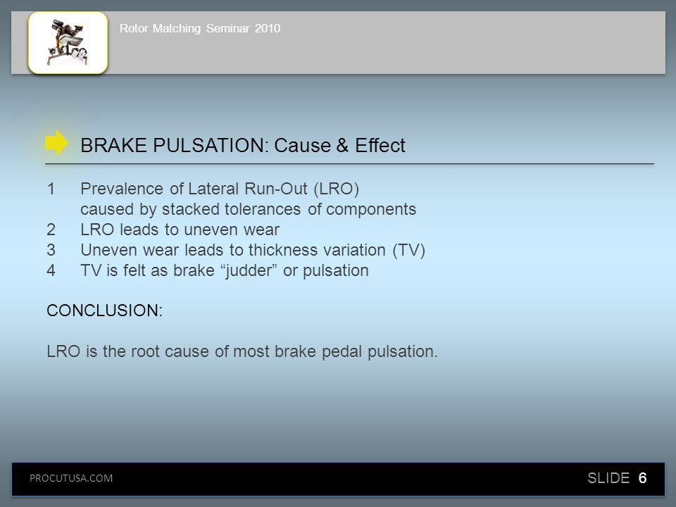 SLIDE 6 PROCUTUSA.COM Rotor Matching Seminar 2010 1Prevalence of Lateral Run-Out (LRO) caused by stacked tolerances of components 2LRO leads to uneven wear 3Uneven wear leads to thickness variation (TV) 4TV is felt as brake judder or pulsation CONCLUSION: LRO is the root cause of most brake pedal pulsation.
