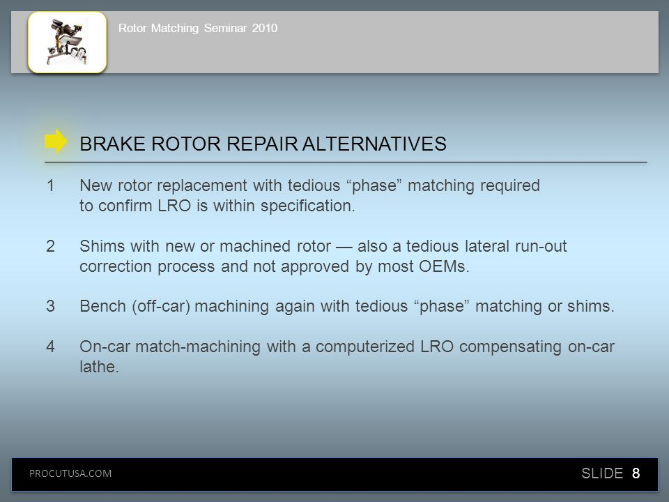 SLIDE 9 PROCUTUSA.COM Rotor Matching Seminar 2010 1Integrity of all components that contribute to stacked tolerances must be confirmed.