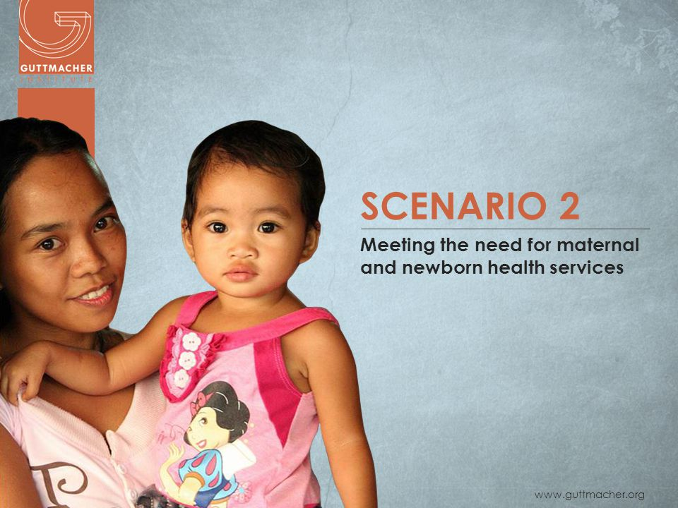 www.guttmacher.org SCENARIO 2 Meeting the need for maternal and newborn health services