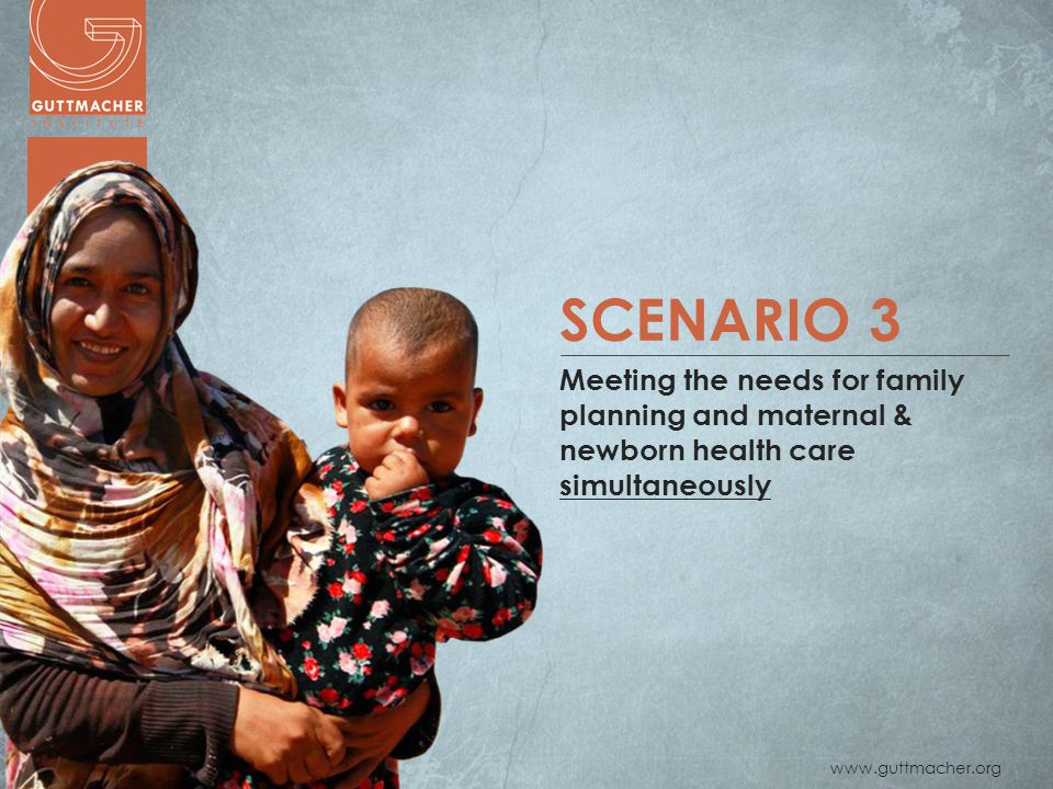 www.guttmacher.org SCENARIO 3 Meeting the needs for family planning and maternal & newborn health care simultaneously
