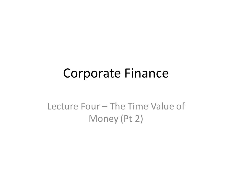 Corporate Finance Lecture Four – The Time Value of Money (Pt 2)