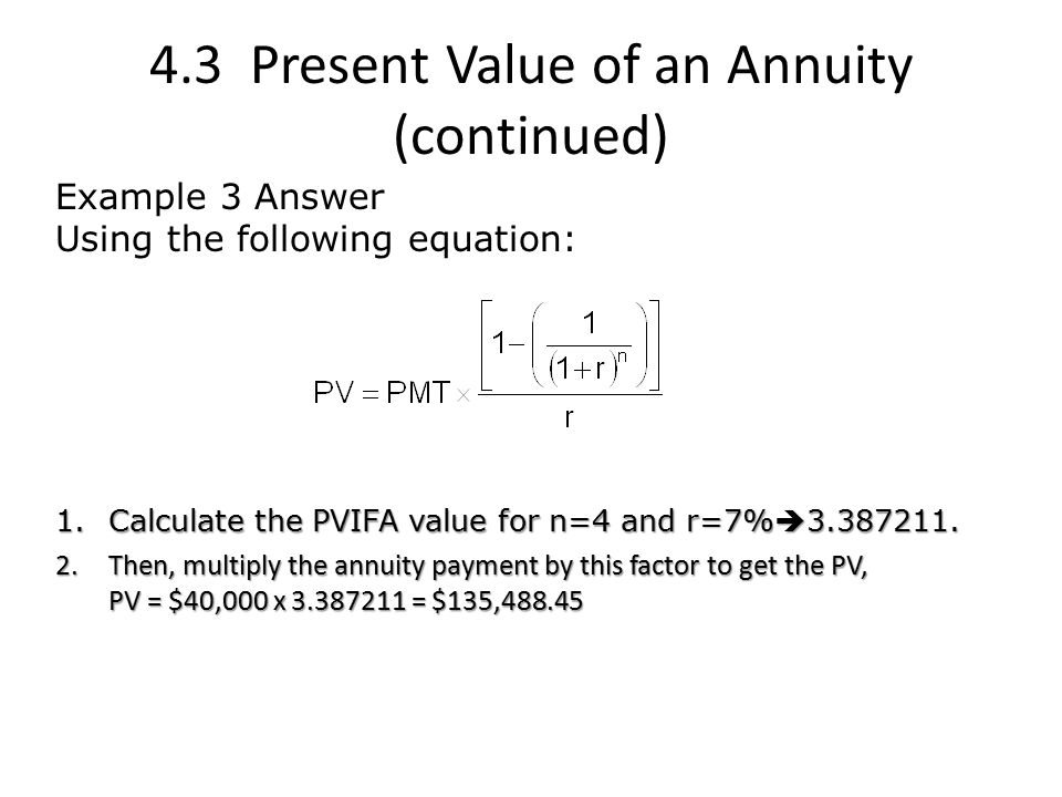 4.3 Present Value of an Annuity (continued) Example 3 Answer Using the following equation: 1.Calculate the PVIFA value for n=4 and r=7%  3.387211.