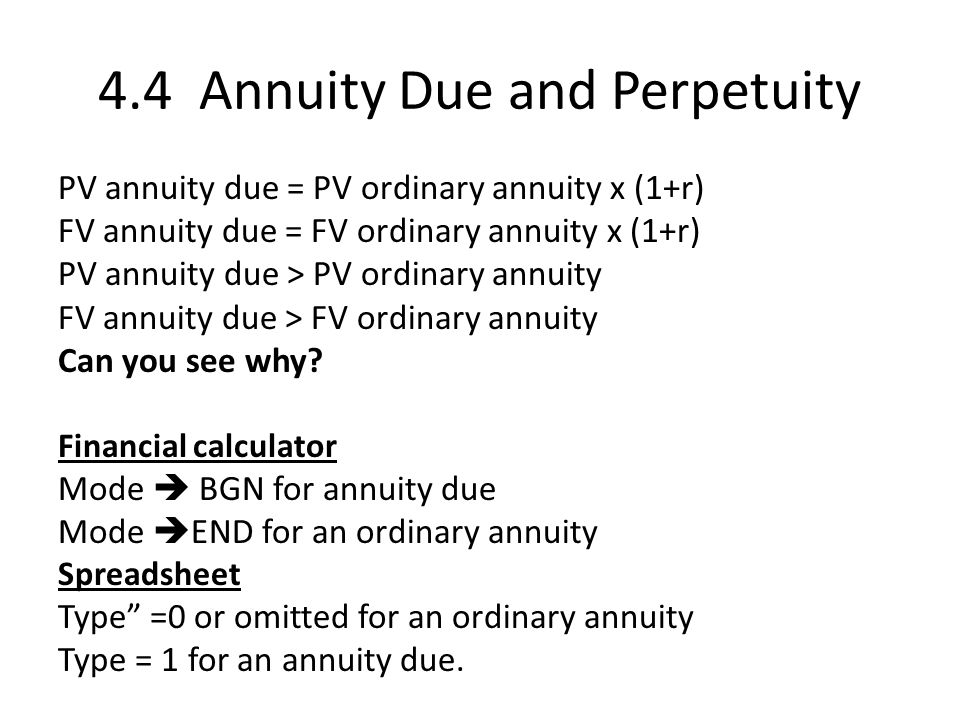 4.4 Annuity Due and Perpetuity PV annuity due = PV ordinary annuity x (1+r) FV annuity due = FV ordinary annuity x (1+r) PV annuity due > PV ordinary annuity FV annuity due > FV ordinary annuity Can you see why.