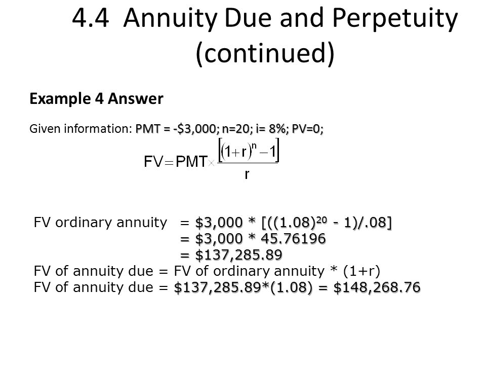 4.4 Annuity Due and Perpetuity (continued) Example 4 Answer PMT = -$3,000; n=20; i= 8%; PV=0; Given information: PMT = -$3,000; n=20; i= 8%; PV=0; $3,000 * [((1.08) 20 - 1)/.08] FV ordinary annuity= $3,000 * [((1.08) 20 - 1)/.08] = $3,000 * 45.76196 = $137,285.89 = $137,285.89 FV of annuity due = FV of ordinary annuity * (1+r) $137,285.89*(1.08) = $148,268.76 FV of annuity due = $137,285.89*(1.08) = $148,268.76