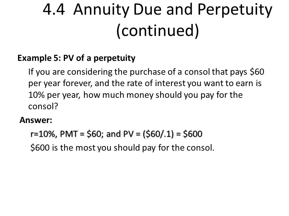 4.4 Annuity Due and Perpetuity (continued) Example 5: PV of a perpetuity If you are considering the purchase of a consol that pays $60 per year forever, and the rate of interest you want to earn is 10% per year, how much money should you pay for the consol.