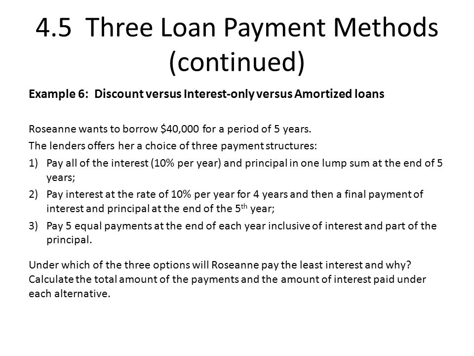 4.5 Three Loan Payment Methods (continued) Example 6: Discount versus Interest-only versus Amortized loans Roseanne wants to borrow $40,000 for a period of 5 years.