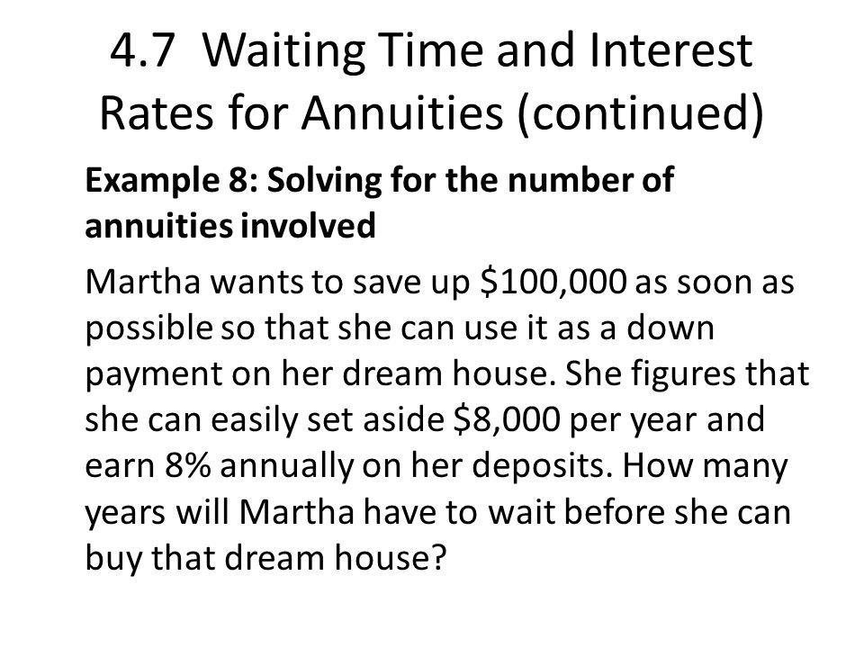 4.7 Waiting Time and Interest Rates for Annuities (continued) Example 8: Solving for the number of annuities involved Martha wants to save up $100,000 as soon as possible so that she can use it as a down payment on her dream house.