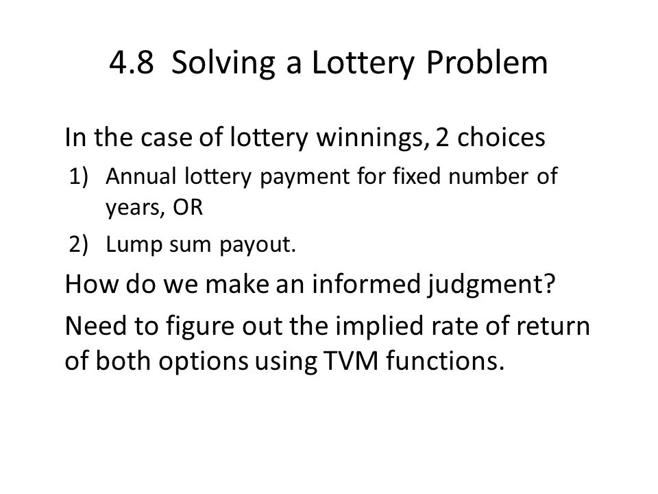 4.8 Solving a Lottery Problem In the case of lottery winnings, 2 choices 1)Annual lottery payment for fixed number of years, OR 2)Lump sum payout.