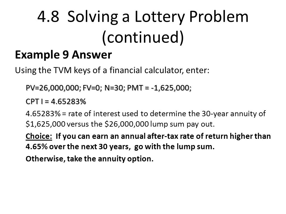 4.8 Solving a Lottery Problem (continued) Example 9 Answer Using the TVM keys of a financial calculator, enter: PV=26,000,000; FV=0; N=30; PMT = -1,625,000; CPT I = 4.65283% 4.65283% = rate of interest used to determine the 30-year annuity of $1,625,000 versus the $26,000,000 lump sum pay out.