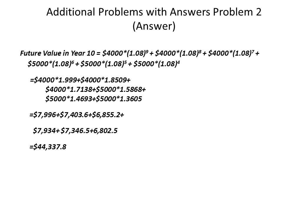 Additional Problems with Answers Problem 2 (Answer) Future Value in Year 10 = $4000*(1.08) 9 + $4000*(1.08) 8 + $4000*(1.08) 7 + $5000*(1.08) 6 + $5000*(1.08) 5 + $5000*(1.08) 4 =$4000*1.999+$4000*1.8509+ $4000*1.7138+$5000*1.5868+ $5000*1.4693+$5000*1.3605 =$7,996+$7,403.6+$6,855.2+ $7,934+ $7,346.5+6,802.5 =$44,337.8
