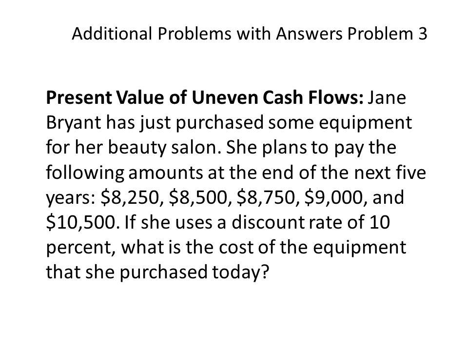 Additional Problems with Answers Problem 3 Present Value of Uneven Cash Flows: Jane Bryant has just purchased some equipment for her beauty salon.