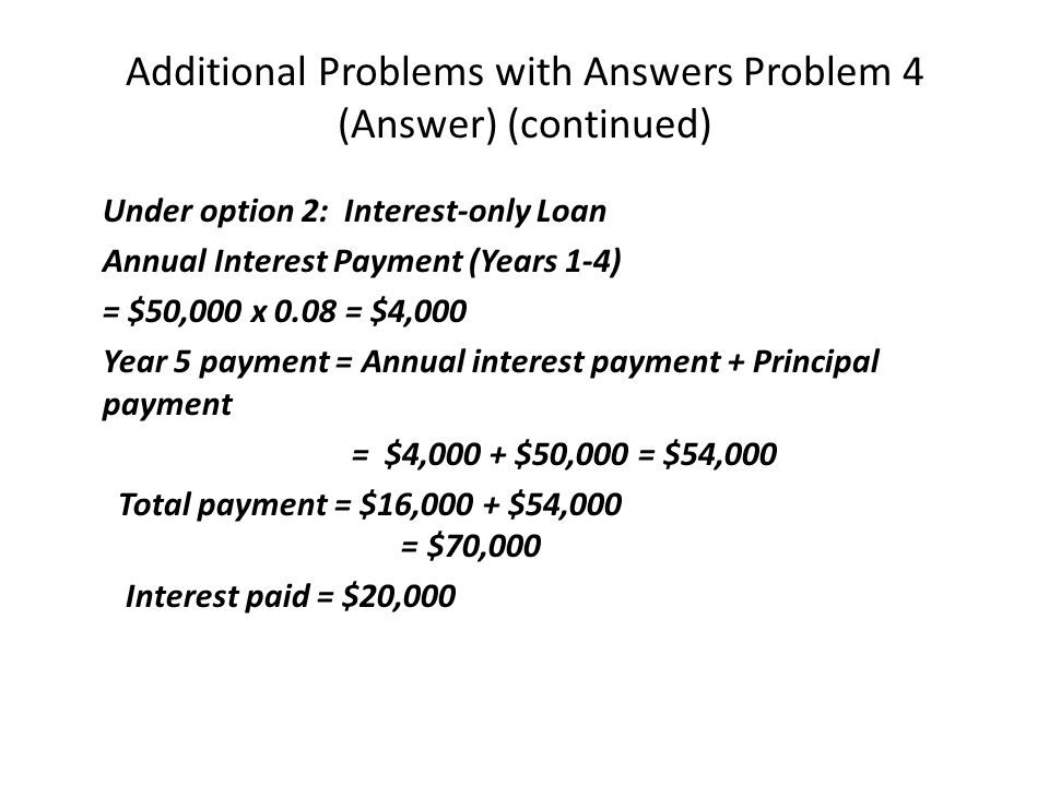 Additional Problems with Answers Problem 4 (Answer) (continued) Under option 2: Interest-only Loan Annual Interest Payment (Years 1-4) = $50,000 x 0.08 = $4,000 Year 5 payment = Annual interest payment + Principal payment = $4,000 + $50,000 = $54,000 Total payment = $16,000 + $54,000 = $70,000 Interest paid = $20,000
