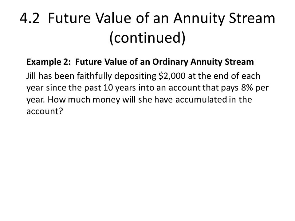 4.2 Future Value of an Annuity Stream (continued) Example 2: Future Value of an Ordinary Annuity Stream Jill has been faithfully depositing $2,000 at the end of each year since the past 10 years into an account that pays 8% per year.