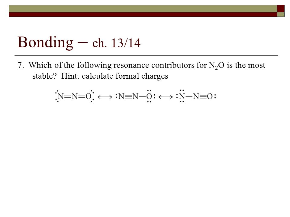 Bonding – ch.13/14 7. Which of the following resonance contributors for N 2 O is the most stable.
