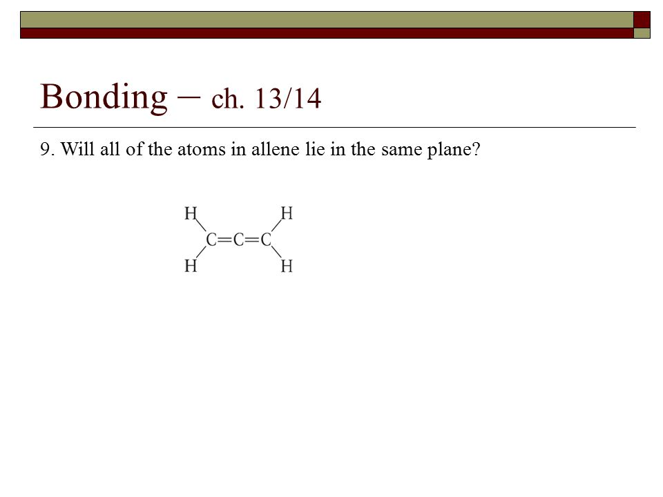 Bonding – ch. 13/14 9. Will all of the atoms in allene lie in the same plane?