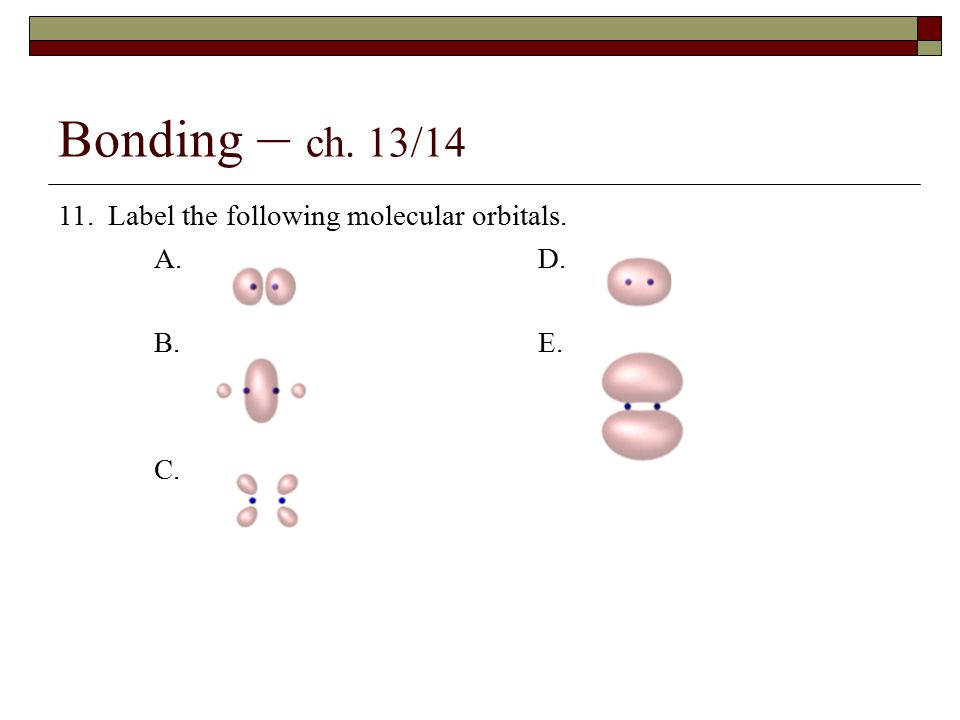 Bonding – ch. 13/14 11. Label the following molecular orbitals. A. D. B.E. C.