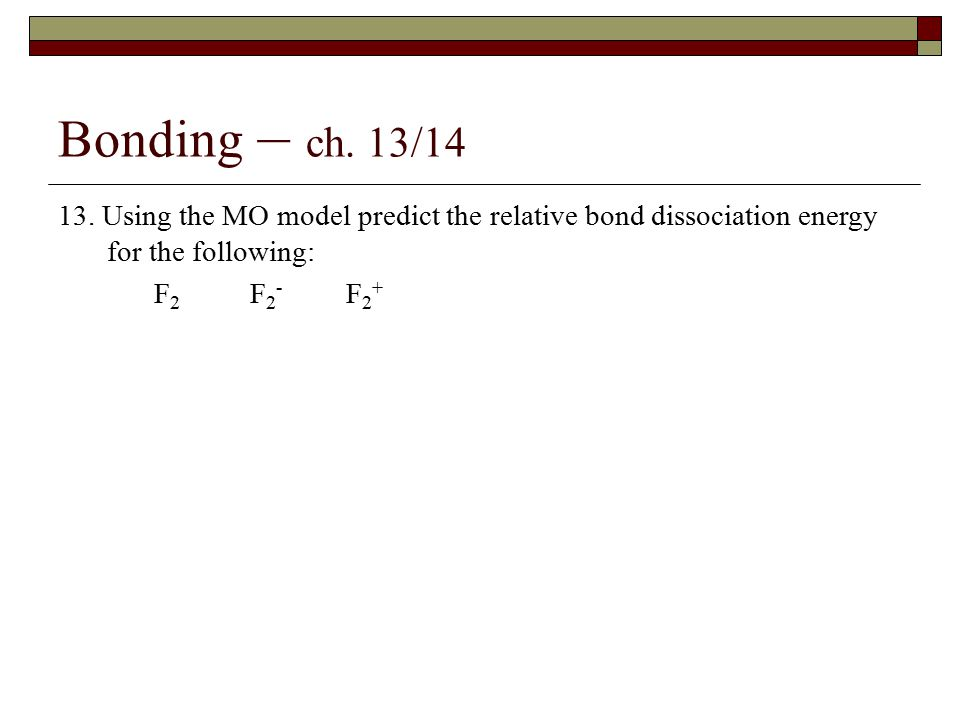 Bonding – ch. 13/14 13. Using the MO model predict the relative bond dissociation energy for the following: F 2 F 2 - F 2 +