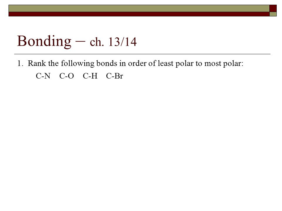 Bonding – ch. 13/14 1. Rank the following bonds in order of least polar to most polar: C-N C-O C-H C-Br