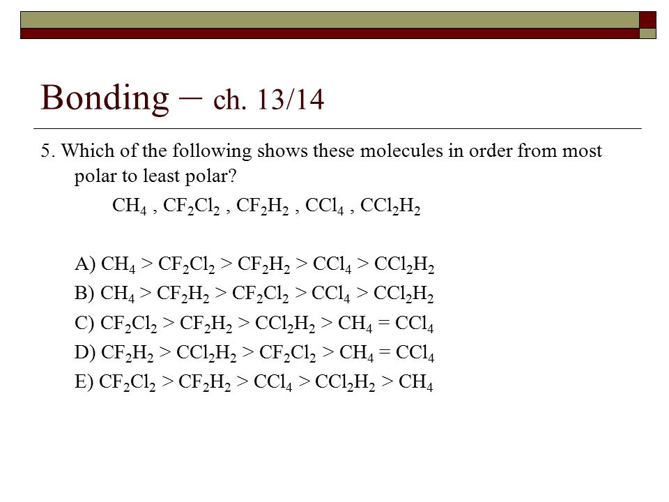 Bonding – ch. 13/14 5. Which of the following shows these molecules in order from most polar to least polar? CH 4, CF 2 Cl 2, CF 2 H 2, CCl 4, CCl 2 H