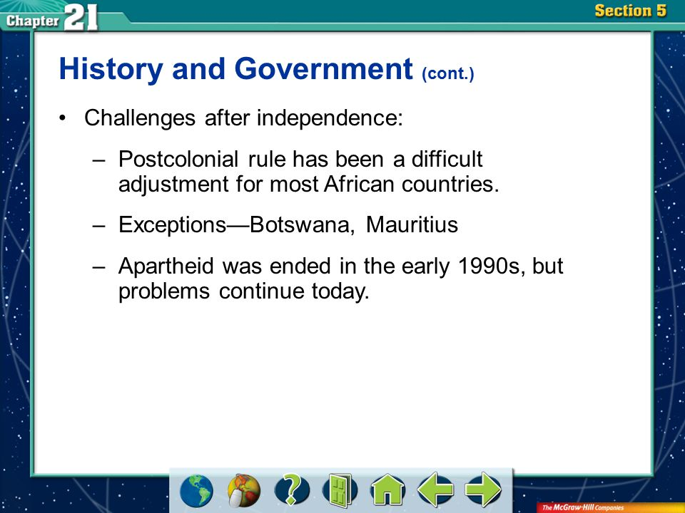 Section 5 History and Government (cont.) Challenges after independence: –Postcolonial rule has been a difficult adjustment for most African countries.
