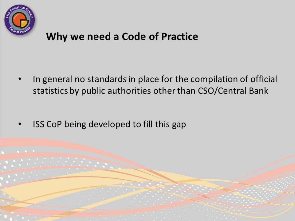 Why we need a Code of Practice In general no standards in place for the compilation of official statistics by public authorities other than CSO/Central Bank ISS CoP being developed to fill this gap
