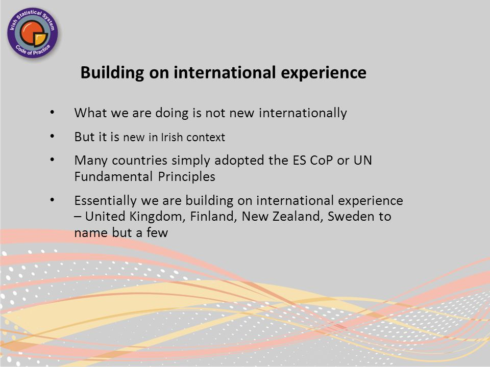 Building on international experience What we are doing is not new internationally But it is new in Irish context Many countries simply adopted the ES CoP or UN Fundamental Principles Essentially we are building on international experience – United Kingdom, Finland, New Zealand, Sweden to name but a few