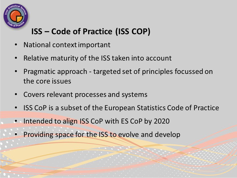 ISS – Code of Practice (ISS COP) National context important Relative maturity of the ISS taken into account Pragmatic approach - targeted set of principles focussed on the core issues Covers relevant processes and systems ISS CoP is a subset of the European Statistics Code of Practice Intended to align ISS CoP with ES CoP by 2020 Providing space for the ISS to evolve and develop