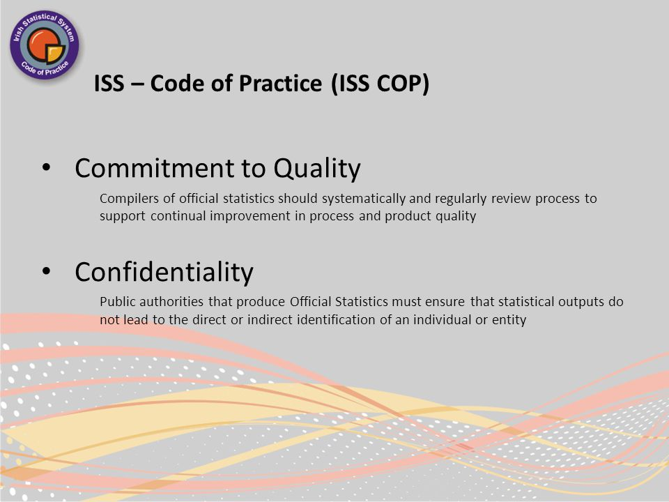 ISS – Code of Practice (ISS COP) Commitment to Quality Compilers of official statistics should systematically and regularly review process to support continual improvement in process and product quality Confidentiality Public authorities that produce Official Statistics must ensure that statistical outputs do not lead to the direct or indirect identification of an individual or entity