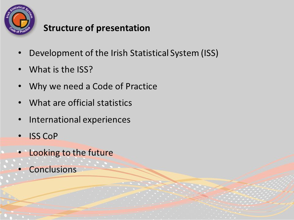 Structure of presentation Development of the Irish Statistical System (ISS) What is the ISS.