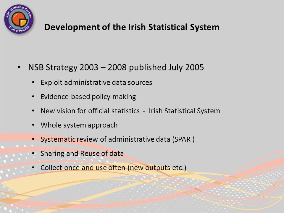 Development of the Irish Statistical System NSB Strategy 2003 – 2008 published July 2005 Exploit administrative data sources Evidence based policy making New vision for official statistics - Irish Statistical System Whole system approach Systematic review of administrative data (SPAR ) Sharing and Reuse of data Collect once and use often (new outputs etc.)
