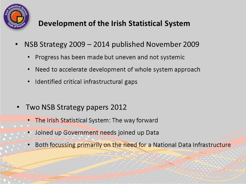 Development of the Irish Statistical System NSB Strategy 2009 – 2014 published November 2009 Progress has been made but uneven and not systemic Need to accelerate development of whole system approach Identified critical infrastructural gaps Two NSB Strategy papers 2012 The Irish Statistical System: The way forward Joined up Government needs joined up Data Both focussing primarily on the need for a National Data Infrastructure