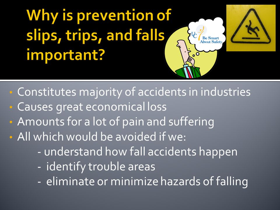 Constitutes majority of accidents in industries Causes great economical loss Amounts for a lot of pain and suffering All which would be avoided if we: - understand how fall accidents happen - identify trouble areas - eliminate or minimize hazards of falling